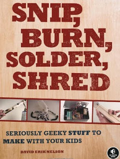 Non-Fiction: <i>Snip, Burn, Solder, Shred: Seriously Geeky Stuff to Make with Your Kids</i> by David Erik Nelson