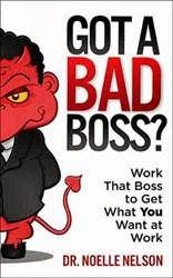 This Just In…  Got a Bad Boss? Work that Boss to Get What You Want at Work by Dr. Noelle Nelson