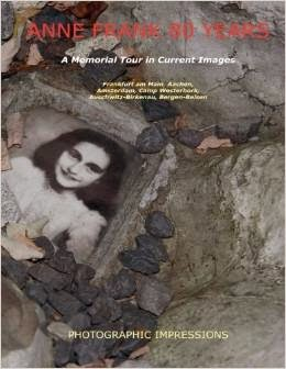 This Just In… Anne Frank 80 Years A Memorial Tour in Current Images by Ronald Wilfred Jansen