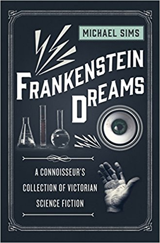 Fiction: <i>Frankenstein Dreams: A Connoisseur&#8217;s Collection of Victorian Science Fiction</i> <br>by Michael Sims