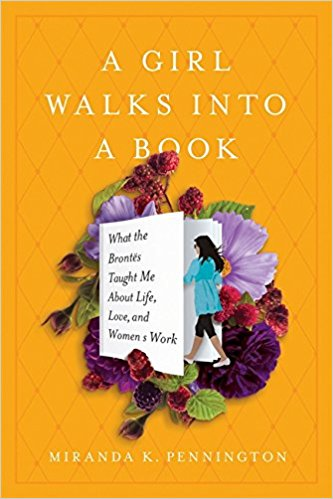 Art & Culture: A Girl Walks Into a Book: What the Brontës Taught Me About Life, Love, and Women's Work  by Miranda K. Pennington