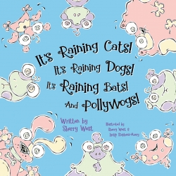 It's Raining Cats! It's Raining Dogs! It's Raining Bats! And Pollywogs!  by Sherry West