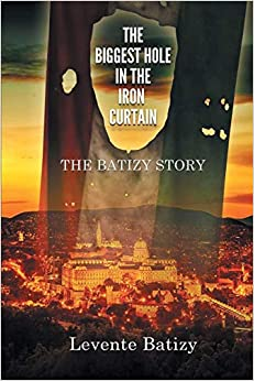 Non-Fiction: The Biggest Hole in the Iron Curtain: The Batizy Story  by Levente Batizy