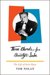 Art & Culture: Three Chords for Beauty's Sake: The Life of Artie Shaw by Tom Nolan