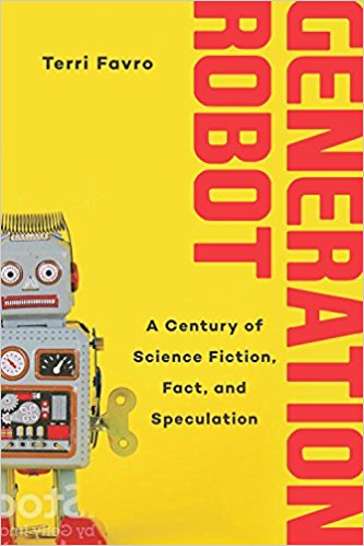 Art & Culture: Generation Robot: A Century of Science Fiction, Fact, and Speculation by Terri Favro