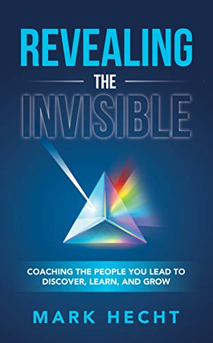 Non-Fiction: Revealing the Invisible: Coaching the People You Lead to Discover, Learn, and Grow,  by Mark Hecht